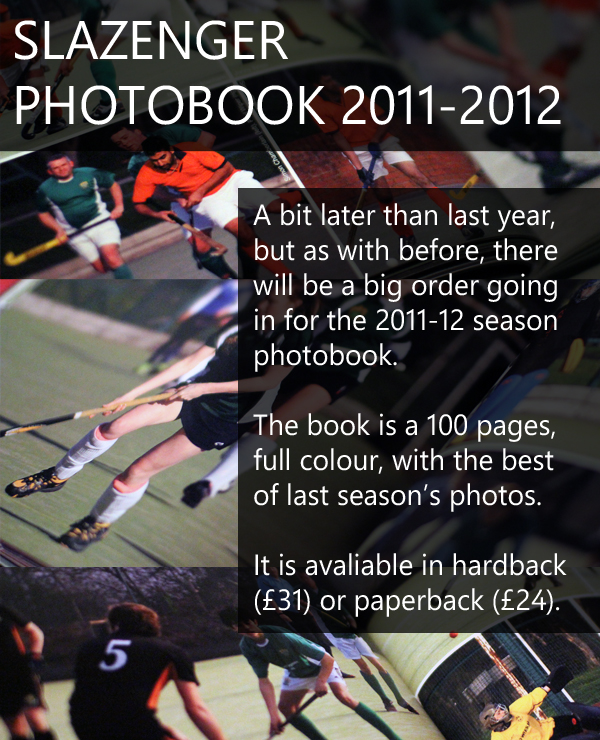 Slazenger HC Photobook 2011-2012  A bit later than last year, but as with before, there will be a big order going in for the 2011-12 season photobook.  The book is a 100 pages, full colour, with the best of last season's photos.  It is avaliable in hardback (£31) or paperback (£24).