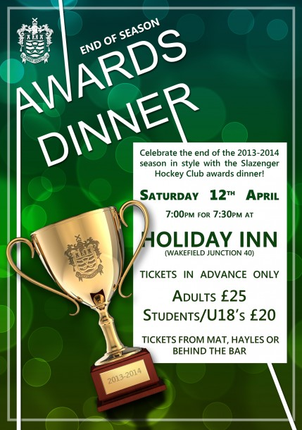 Celebrate the end of the 2013-14 season in style with the Slazenger Hockey Club awards dinner. Saturday 12th April. 7pm for 7:30pm, at Holiday Inn (Wakefield Junction 40)/ Tickets in Advance Only.  Adults £25, Students/U18's £20. Tickets from Mat, Hayles of from behind the bar.